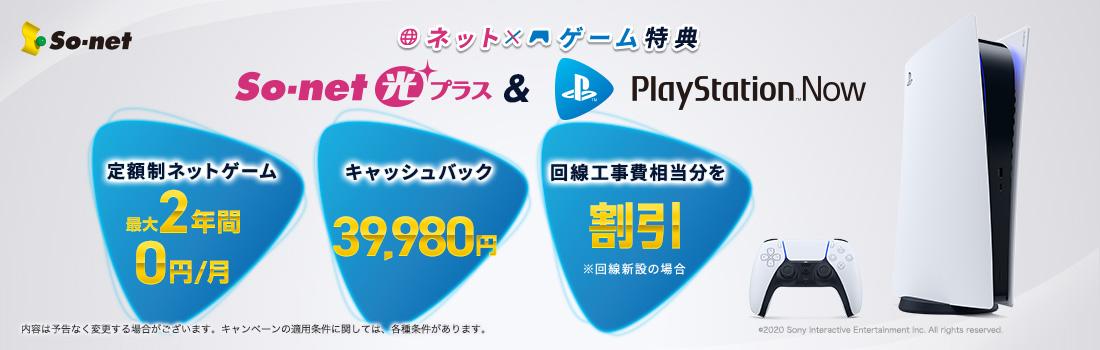 ネット×ゲーム特典 So-net 光 プラス & PlayStation Now パッケージ 1.定額制ネットゲーム PlayStation Now 最大2年間0円/月 2.キャッシュバック ネット開通翌月に39,980円 3.ネット月額料金 月々のお支払い料金から2年間割引